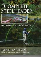 The complete steelheader : successful fly-fishing tactics