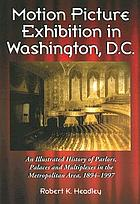 Motion picture exhibition in Washington, D.C : an illustrated history of parlors, palaces, and multiplexes in the metropolitan area, 1894-1997