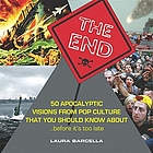 The end : 50 apocalyptic visions from pop culture that you should know about --before it's too late