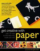 Get creative with paper : over 175 ways to stick, fold, wrap, model and mash