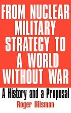 From nuclear military strategy to a world without war : a history and a proposal