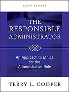 The responsible administrator : an approach to ethics for the administrative role
