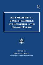 East meets West : banking, commerce and investment in the Ottoman Empire