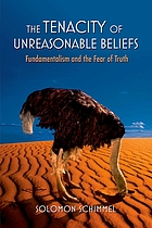 The tenacity of unreasonable beliefs : fundamentalism and the fear of truth