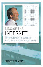 King of the Internet : management secrets of Cisco's John Chambers