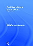 The urban lifeworld : formation, perception, representation