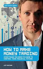 How to Make Money Trading : Everything you need to know to control your financial future.
