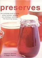 Preserves : the complete book of jams, jellies, pickles, relishes and chutneys, with over 150 stunning recipes