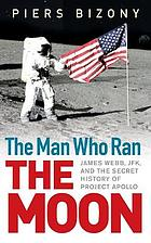 The man who ran the moon : James Webb, JFK and the secret history of Project Apollo