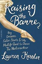 Raising the barre : big dreams, false starts, & my midlife quest to dance The Nutcracker