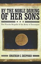 By the noble daring of her sons : the Florida Brigade of the Army of Tennessee
