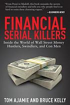 Financial serial killers : inside the world of Wall Street money hustlers, swindlers, and con men