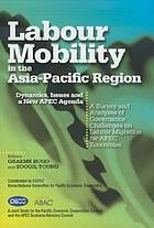 Labour mobility in the Asia-Pacific region : dynamics, issues and a new APEC agenda : a survey and analyses of governance challenges on labour migration for APEC economies