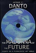 The Madonna of the future : essays in a pluralistic art world