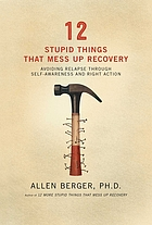 12 stupid things that mess up recovery : avoiding relapse through self-awareness and right action