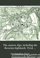 The eastern Alps, including the Bavarian highlands, Tyrol, Salzburg, upper and lower Austria, Styria, Carinthia, and Carniola : Handbook for travellers