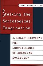 Stalking the sociological imagination : J. Edgar Hoover's FBI surveillance of American sociology