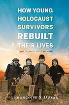 How young Holocaust survivors rebuilt their lives : France, the United States, and Israel