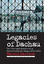 Legacies of Dachau : the uses and abuses of a concentration camp, 1933-2001
