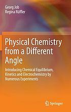 Physical chemistry from a different angle : introducing chemical equilibrium, kinetics and electrochemistry by numerous experiments