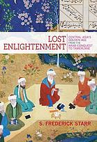 Lost enlightenment : Central Asia's golden age from the Arab conquest to Tamerlane