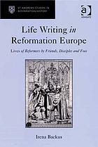 Life writing in Reformation Europe : lives of reformers by friends, disciples and foes