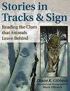 Stories in tracks and sign : reading the clues that animals leave behind