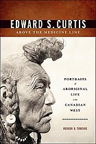 Edward S. Curtis above the medicine line : portraits of Aboriginal life in the Canadian West