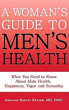 A woman's guide to men's health : what you need to know about male health, happiness, vigor and sexuality