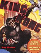 King Kong : the history of a movie icon from Fay Wray to Peter Jackson