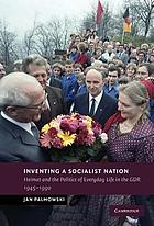 Inventing a socialist nation : Heimat and the politics of everyday life in the GDR, 1945-1990