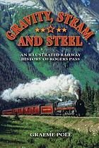 Gravity, steam, and steel : an illustrated history of Rogers Pass on the Canadian Pacific Railway