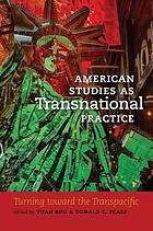 American studies as transnational practice : turning toward the transpacific