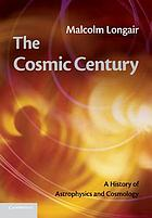 The cosmic century : a history of astrophysics and cosmology