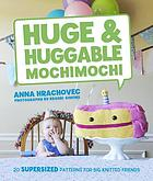 Huge & huggable mochimochi : 20 supersized patterns for big knitted friends
