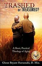 Trashed or treasured? : a short, practical theology of aging