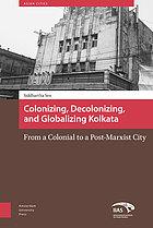 Colonizing, decolonizing, and globalizing Kolkata : from a colonial to a post-Marxist city