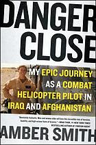 Danger close : my epic journey as a combat helicopter pilot in Iraq and Afghanistan
