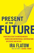 Present at the future : from evolution to nanotechnology, candid and controversial conversations on science and nature