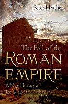 The fall of the Roman Empire : a new history of Rome and the Barbarians