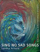 Sing no sad songs : losing a daughter to cancer