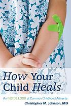 How your child heals : an inside look at common childhood ailments