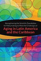 Strengthening the scientific foundation for policymaking to meet the challenges of aging in Latin America and the Caribbean : summary of a workshop