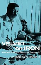 Velvet on iron : the diplomacy of Theodore Roosevelt