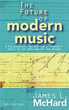 The future of modern music : a philosophical exploration of modernist music in the 20th century and beyond