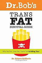 Dr. Bob's trans fat survival guide : why no-fat, low-fat, trans fat is killing you