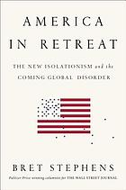 America in retreat : the new isolationism and the coming global disorder