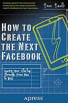 How to create the next Facebook : seeing your startup through, from idea to IPO