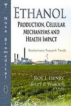 Ethanol : production, cellular mechanisms, and health impact