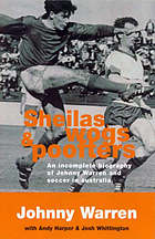 Sheilas, wogs & poofters : an incomplete biography of Johnny Warren and soccer in Australia
